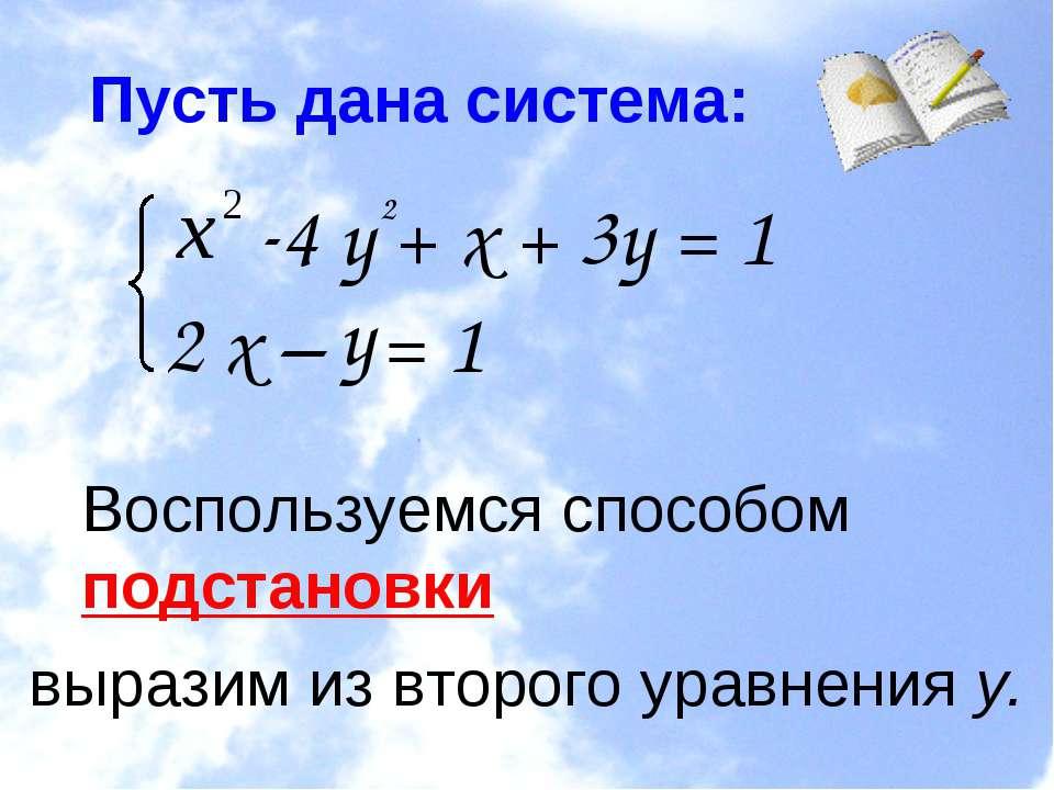 Пусть дана система: 4 у + х + 3у = 1 2 х – = Воспользуемся способом подстанов...