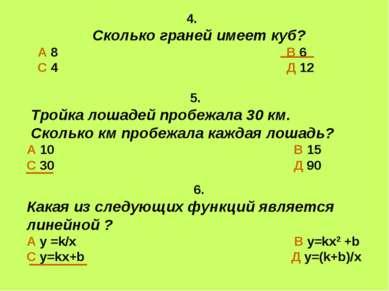 4. Сколько граней имеет куб? А 8 В 6 С 4 Д 12 6. Какая из следующих функций я...