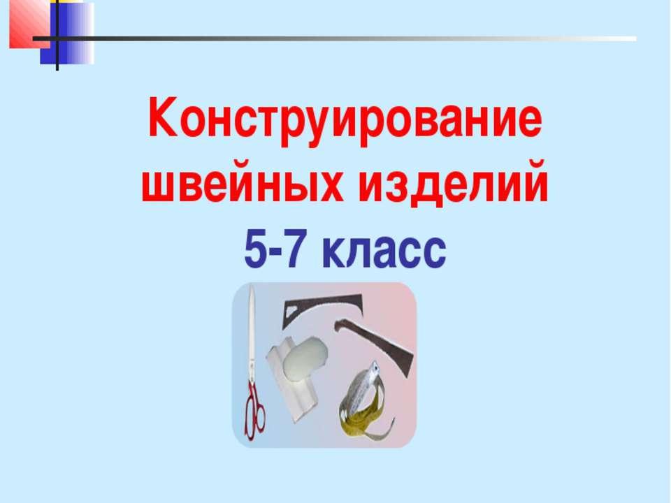 Конструирование швейных изделий 5-7 класс Учитель технологии Коваленко Т. Г. ...
