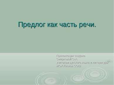 Предлог как часть речи. Презентация создана Смирновой О.А. учителем русского ...