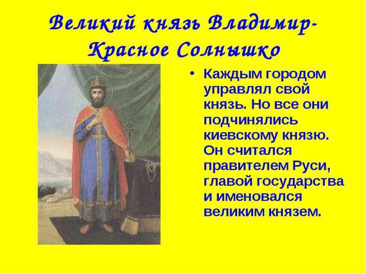 Великий князь Владимир-Красное Солнышко Каждым городом управлял свой князь. Н...