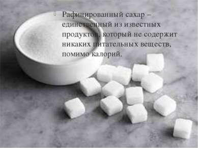 Рафинированный сахар – единственный из известных продуктов, который не содерж...