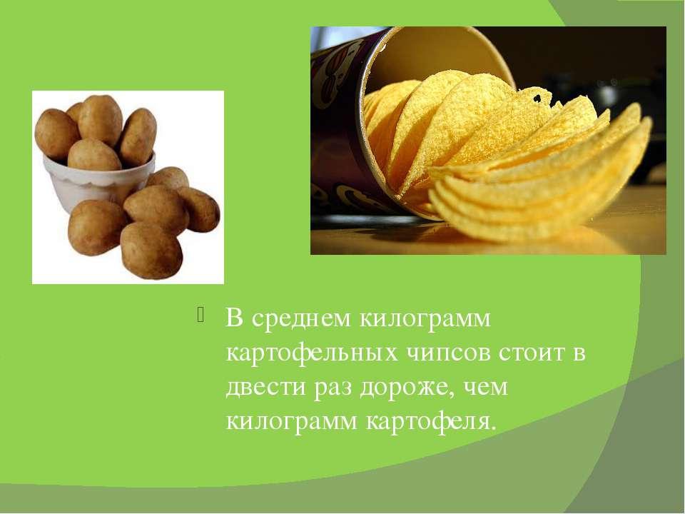 В среднем килограмм картофельных чипсов стоит в двести раз дороже, чем килогр...