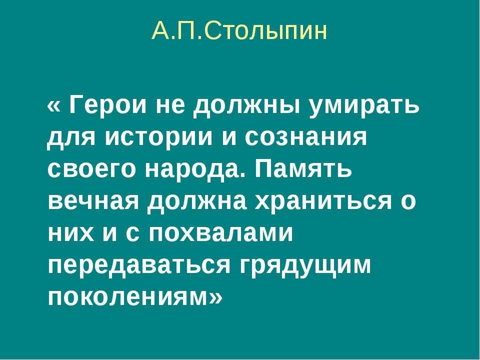 А.П.Столыпин « Герои не должны умирать для истории и сознания своего народа. ...