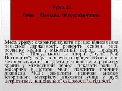 Урок 23 Тема. Польща. Чехословаччина. Мета уроку: охарактеризувати процес від...