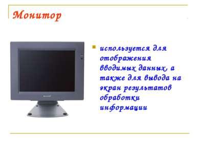 Монитор используется для отображения вводимых данных, а также для вывода на э...