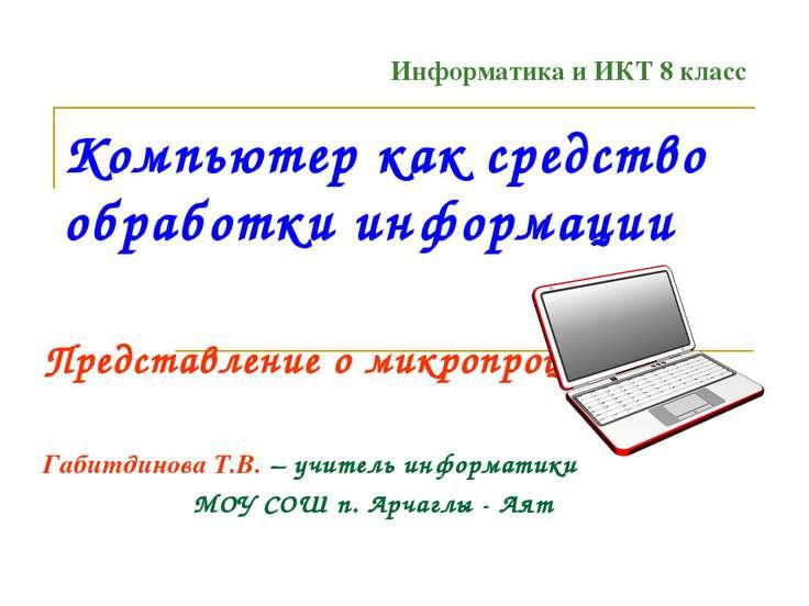 Компьютер как средство обработки информации Представление о микропроцессоре Г...
