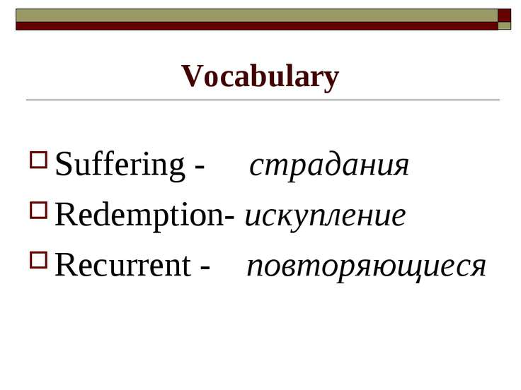Vocabulary Suffering - страдания Redemption- искупление Recurrent - повторяющ...