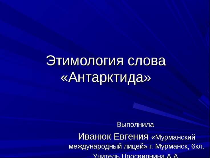 Этимология слова «Антарктида» Выполнила Иванюк Евгения «Мурманский международ...