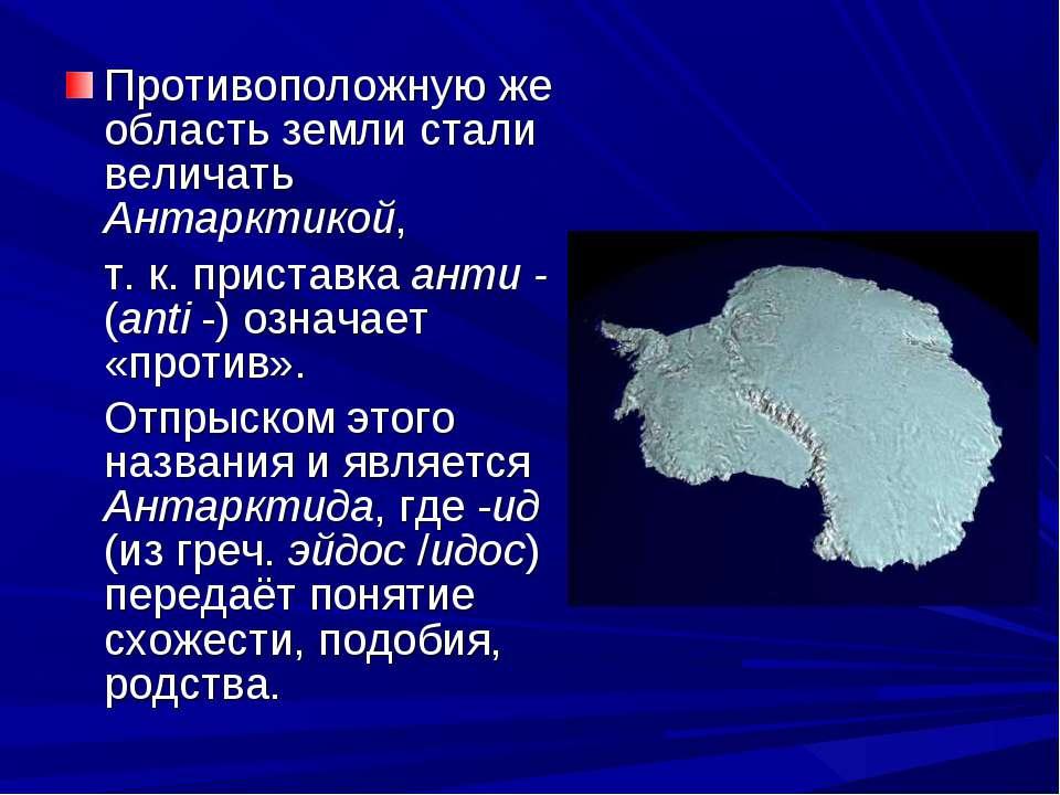 Противоположную же область земли стали величать Антарктикой, т. к. приставка ...