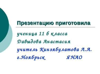 Презентацию приготовила ученица 11 б класса Давыдова Анастасия учитель Кинзяб...