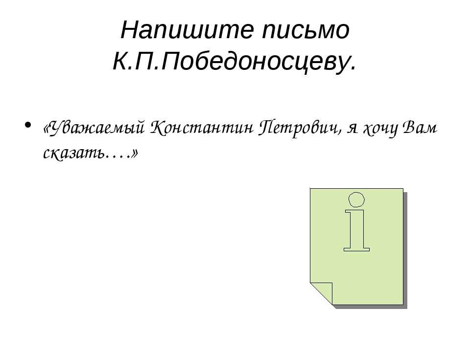 Напишите письмо К.П.Победоносцеву. «Уважаемый Константин Петрович, я хочу Вам...