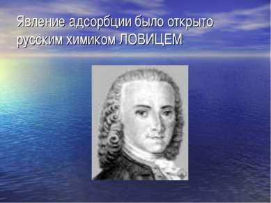 Явление адсорбции было открыто русским химиком ЛОВИЦЕМ