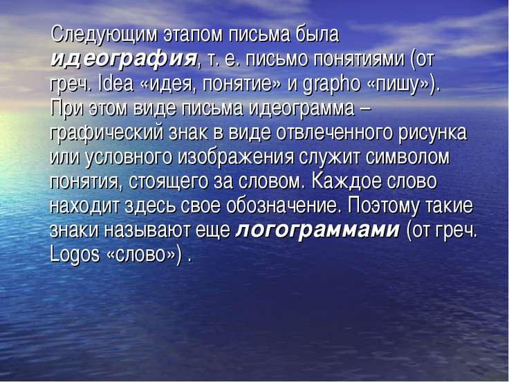 Следующим этапом письма была идеография, т. е. письмо понятиями (от греч. Ide...