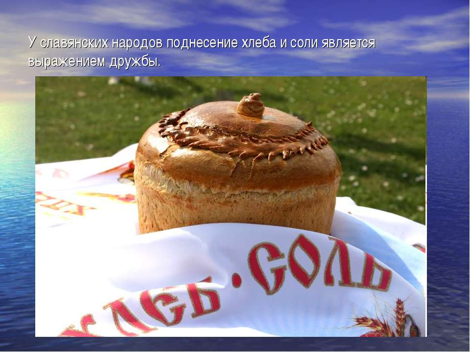 У славянских народов поднесение хлеба и соли является выражением дружбы.