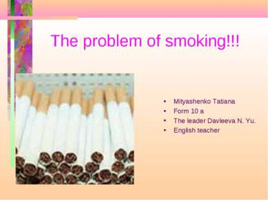 The problem of smoking!!! Mityashenko Tatiana Form 10 a The leader Davleeva N...