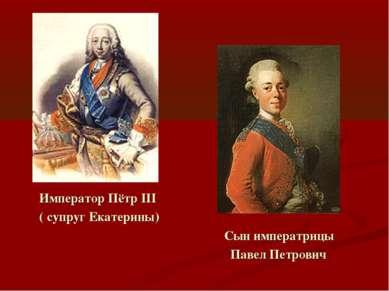 Император Пётр III ( супруг Екатерины) Сын императрицы Павел Петрович
