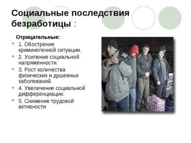 Социальные последствия безработицы : Отрицательные: 1. Обострение криминогенн...