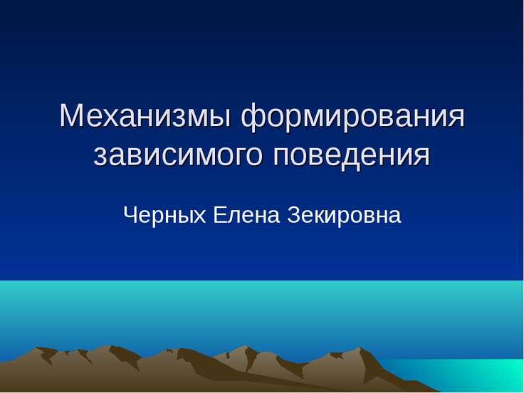 Механизмы формирования зависимого поведения Черных Елена Зекировна