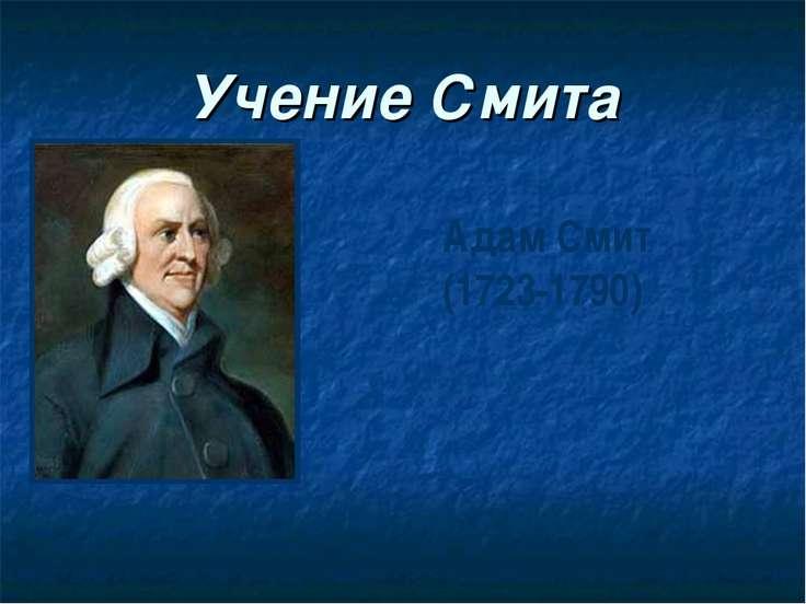 Учение Смита Адам Смит (1723-1790)