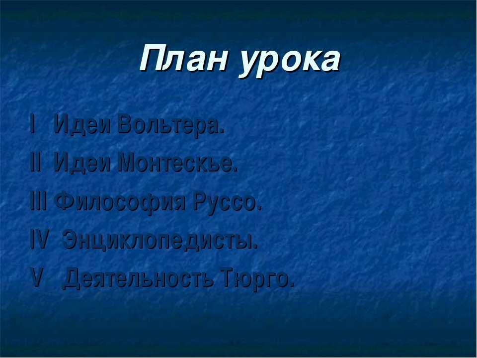 План урока I Идеи Вольтера. II Идеи Монтескье. III Философия Руссо. IV Энцикл...