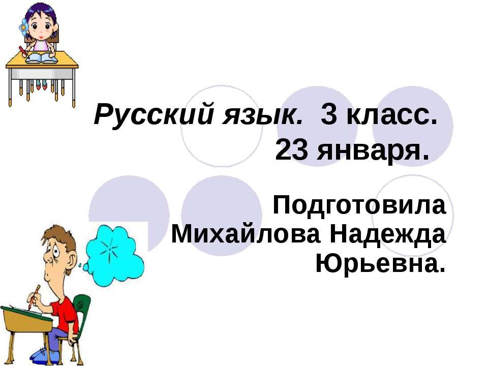 Русский язык. 3 класс. 23 января. Подготовила Михайлова Надежда Юрьевна.