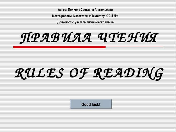 ПРАВИЛА ЧТЕНИЯ RULES OF READING Good luck! Автор: Поливка Светлана Анатольевн...
