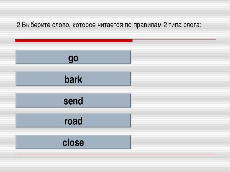 2.Выберите слово, которое читается по правилам 2 типа слога: go bark send roa...