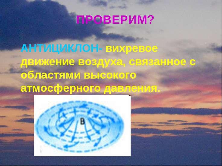 ПРОВЕРИМ? АНТИЦИКЛОН- вихревое движение воздуха, связанное с областями высоко...