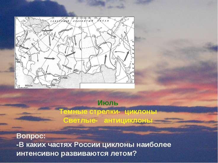 Июль Темные стрелки- циклоны Светлые- антициклоны Вопрос: -В каких частях Рос...