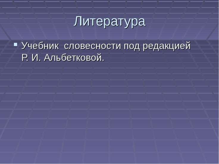 Литература Учебник словесности под редакцией Р. И. Альбетковой.