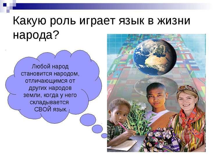 Какую роль играет язык в жизни народа? Любой народ становится народом, отлича...