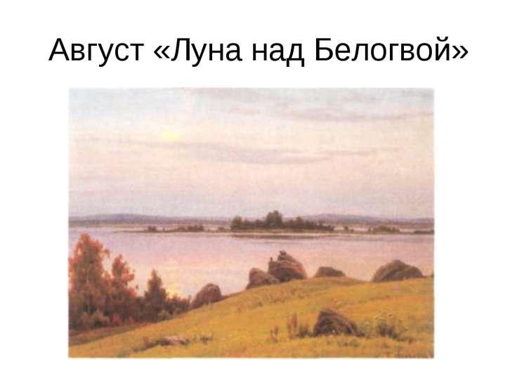 Август «Луна над Белогвой»