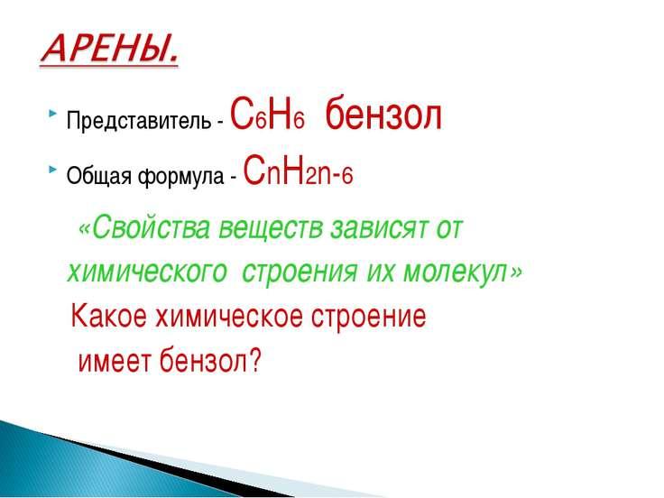 Представитель - С6Н6 бензол Общая формула - СnН2n-6 «Свойства веществ зависят...