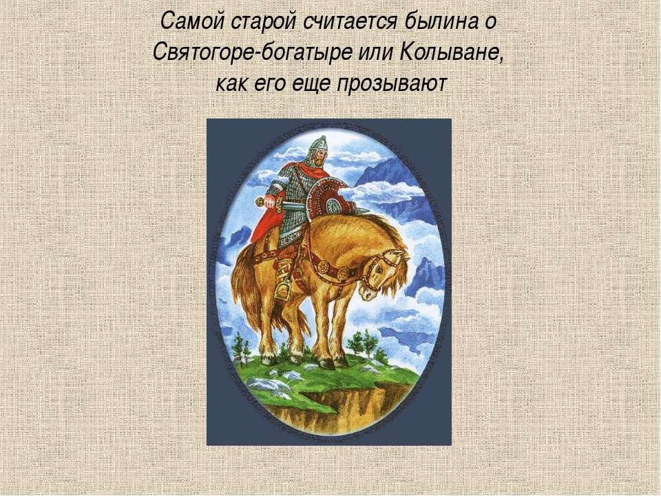 Самой старой считается былина о Святогоре-богатыре или Колыване, как его еще ...