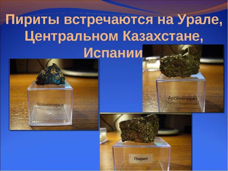 Пириты встречаются на Урале, Центральном Казахстане, Испании.