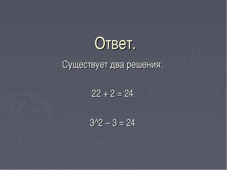 Ответ. Существует два решения: 22 + 2 = 24 3^2 – 3 = 24