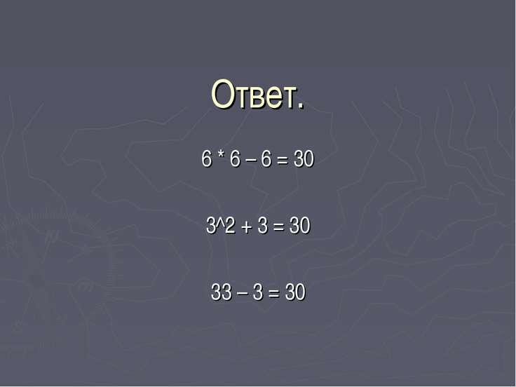 Ответ. 6 * 6 – 6 = 30 3^2 + 3 = 30 33 – 3 = 30
