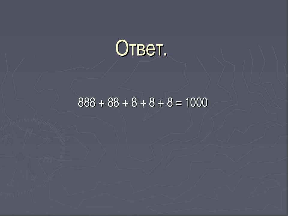 Ответ. 888 + 88 + 8 + 8 + 8 = 1000