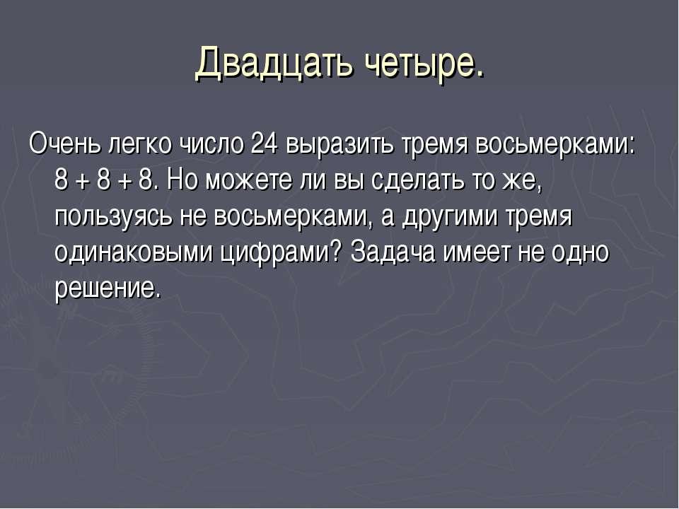 Двадцать четыре. Очень легко число 24 выразить тремя восьмерками: 8 + 8 + 8. ...