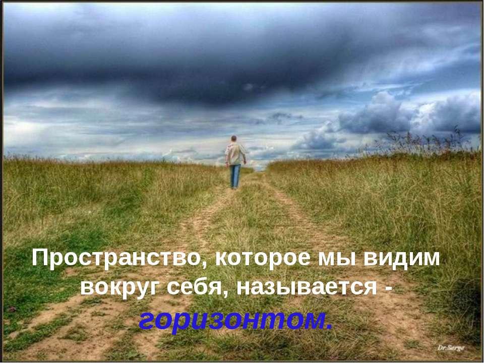 Gh Пространство, которое мы видим вокруг себя, называется - горизонтом.