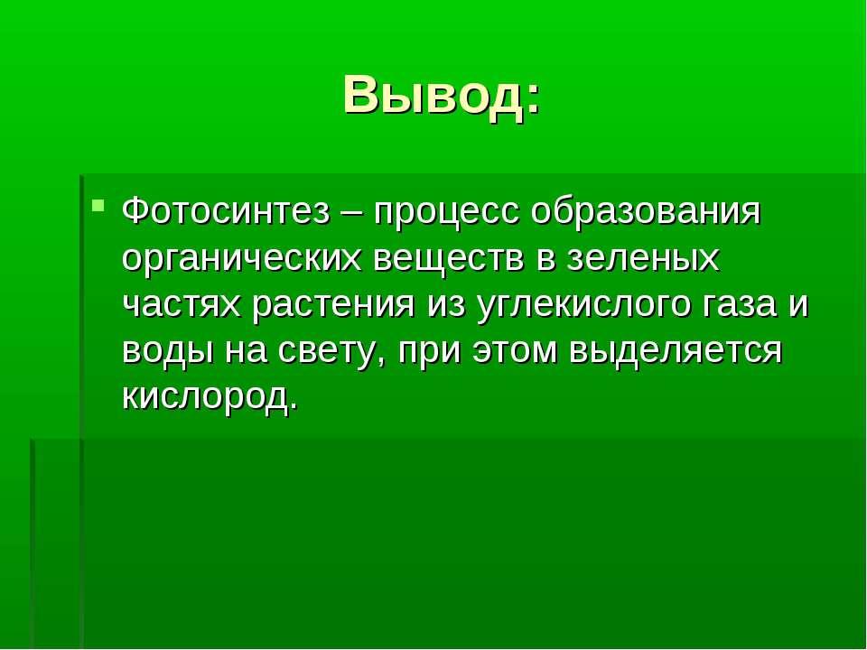 Вывод: Фотосинтез – процесс образования органических веществ в зеленых частях...