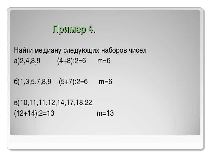 Пример 4. Найти медиану следующих наборов чисел а)2,4,8,9 (4+8):2=6 m=6 б)1,3...