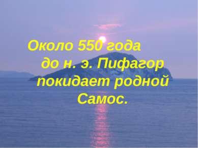 Около 550 года до н. э. Пифагор покидает родной Самос.