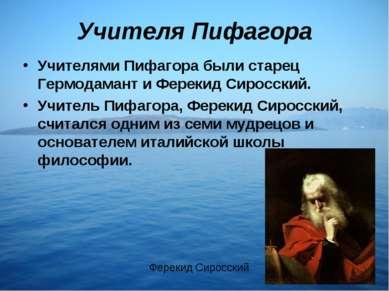 Учителя Пифагора Учителями Пифагора были старец Гермодамант и Ферекид Сиросск...