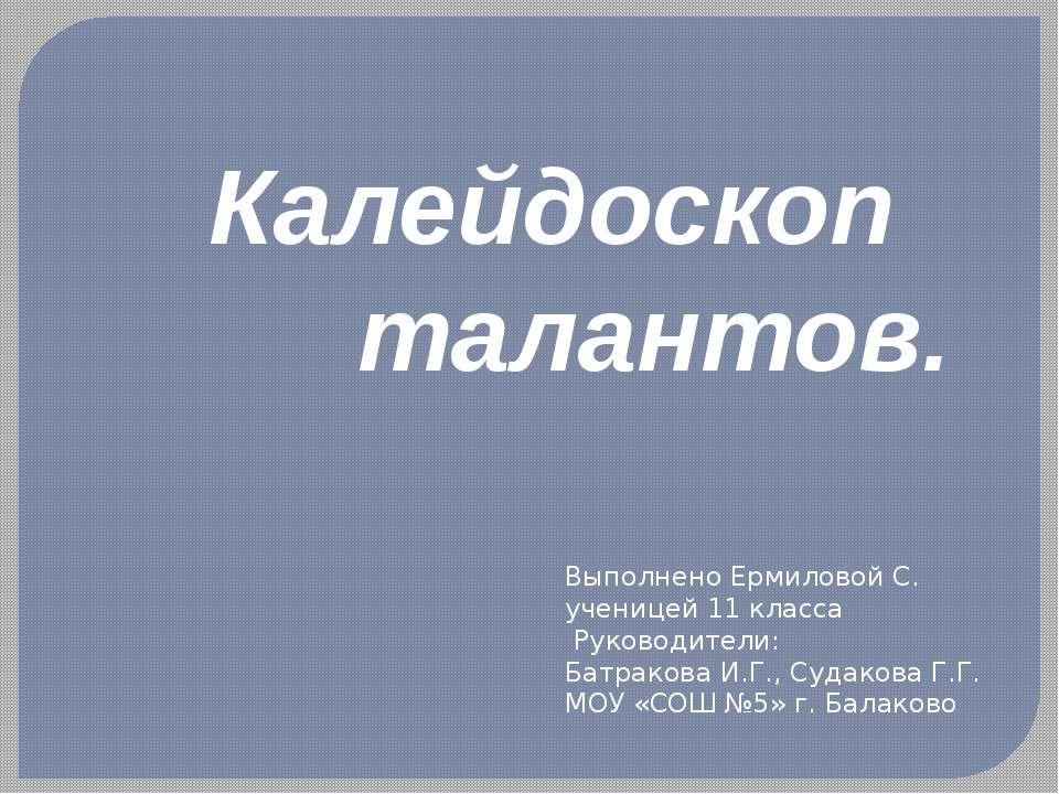 Калейдоскоп талантов. Выполнено Ермиловой С. ученицей 11 класса Руководители:...