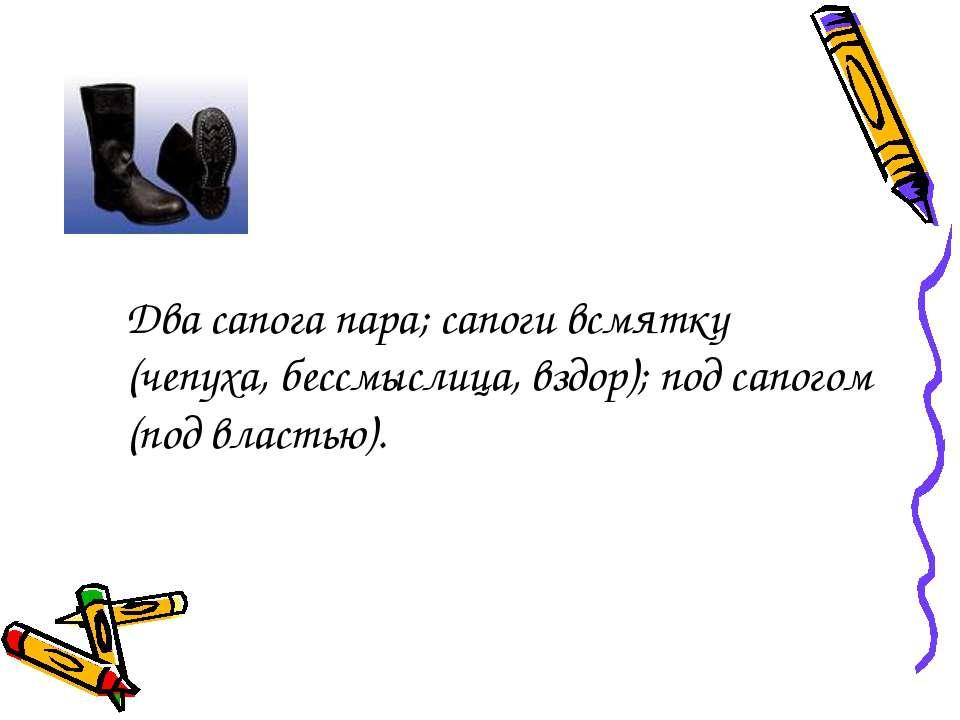 Два сапога пара; сапоги всмятку (чепуха, бессмыслица, вздор); под сапогом (по...
