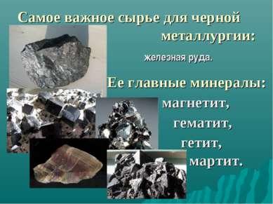 Самое важное сырье для черной металлургии: железная руда. Ее главные минералы...