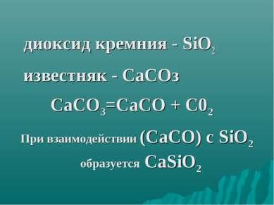 диоксид кремния - SiO2 известняк - СаСОз СаСО3=СаСО + С02 При взаимодействии ...