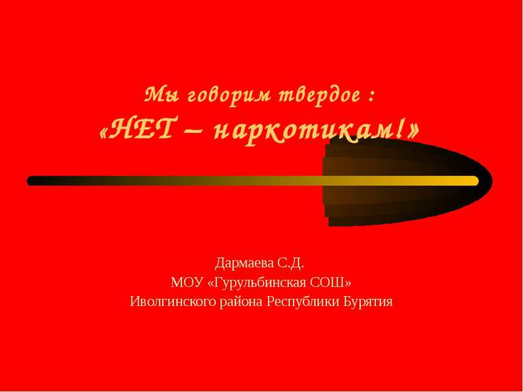 Мы говорим твердое : «НЕТ – наркотикам!» Дармаева С.Д. МОУ «Гурульбинская СОШ...